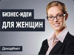 Бизнес для женщин и девушек – ТОП-30 актуальных бизнес-идей с минимальными вложениями